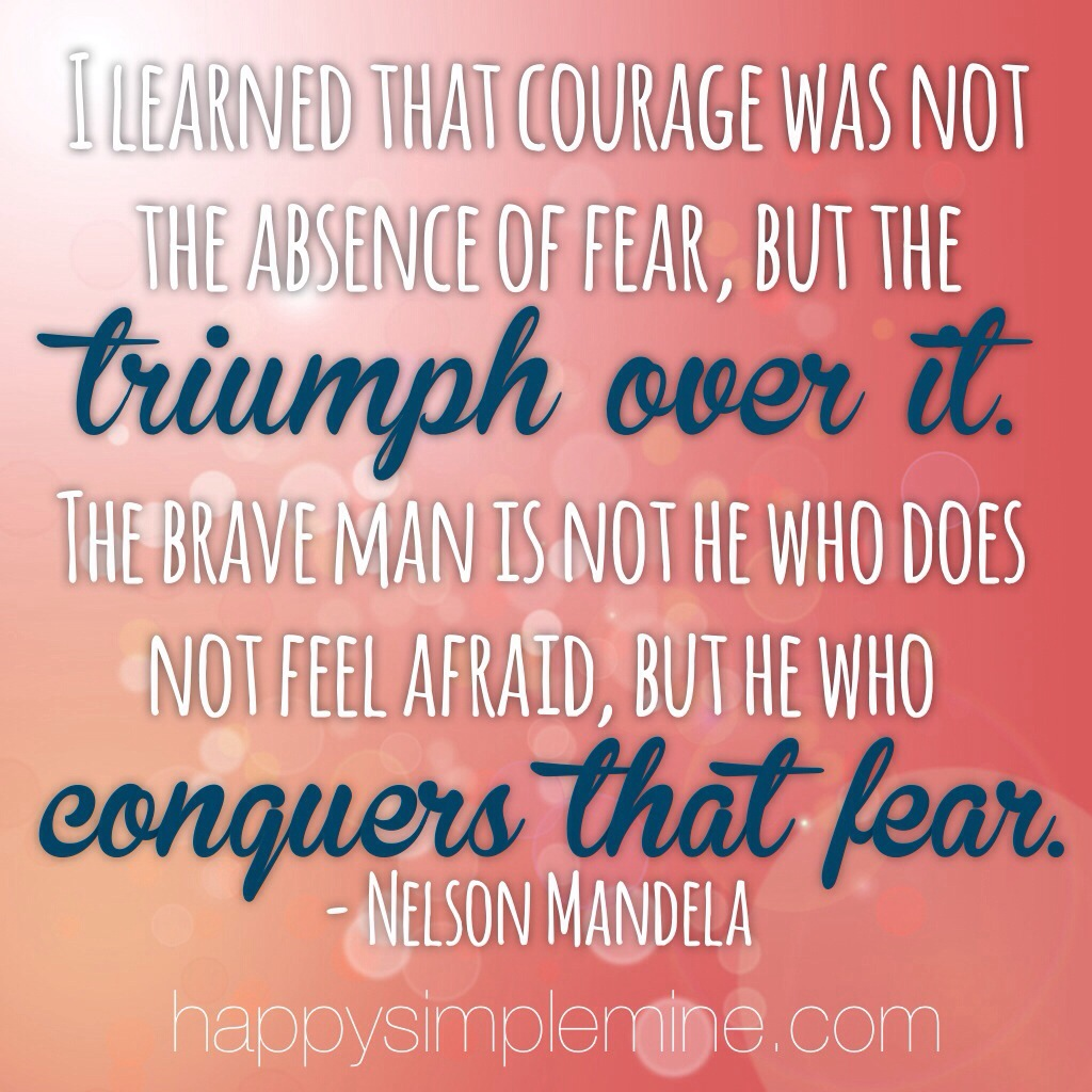 I learned that courage is not the absence of fear, but the triumph over it.